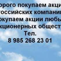 Куплю Дорого покупаем акции в Москве, в Москве