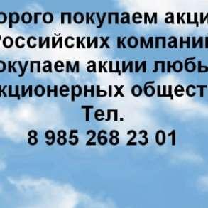 Куплю Дорого покупаем акции ОАО и ПАО практически любых!, в Москве