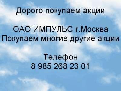 Куплю Дорого покупаем акции ОАО Импульс г. Мос